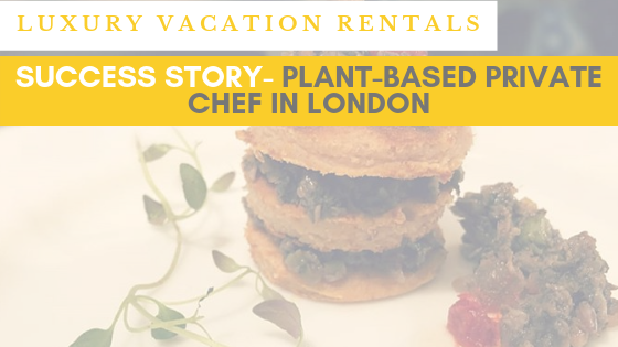 Success story of a vegan private chef in London – Services for your luxury vacation rentals in 2019